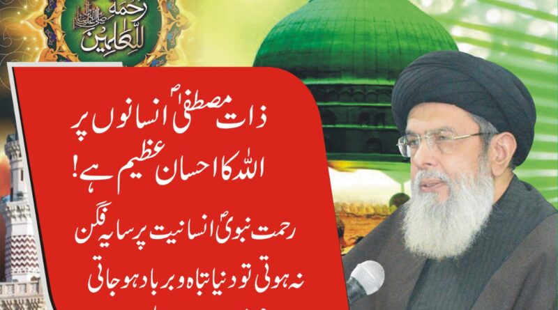 ذات مصطفیؐ انسانوں پر اللہ کا احسان عظیم ہے گستاخانہ خاکوں کے خلاف پوری دنیا ہم آواز ہوجائے ،آغا حامد موسوی